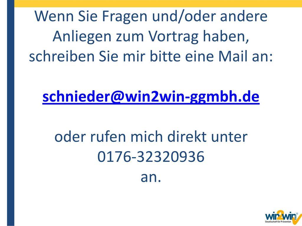 Wenn Sie Fragen und/oder andere Anliegen zum Vortrag haben, schreiben Sie mir bitte eine Mail an: schnieder@win2win-ggmbh.de oder rufen mich direkt unter 0176-32320936 an.