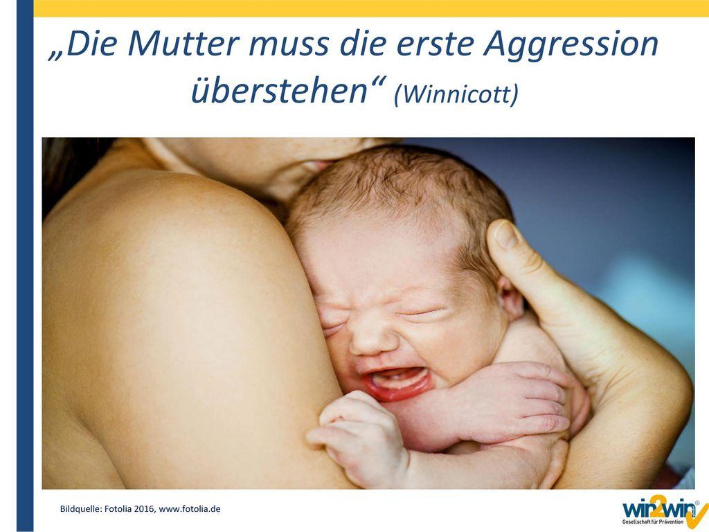 """""""Die Mutter muss die erste Aggression überstehen (Winnicott)"""