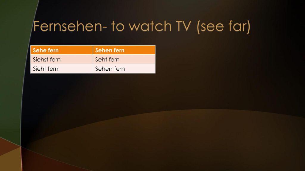Fernsehen- to watch TV (see far)