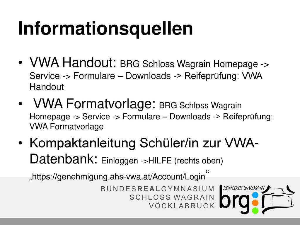 Informationsquellen VWA Handout: BRG Schloss Wagrain Homepage -> Service -> Formulare – Downloads -> Reifeprüfung: VWA Handout.
