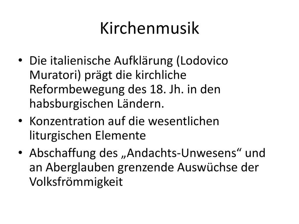 Kirchenmusik Die italienische Aufklärung (Lodovico Muratori) prägt die kirchliche Reformbewegung des 18. Jh. in den habsburgischen Ländern.