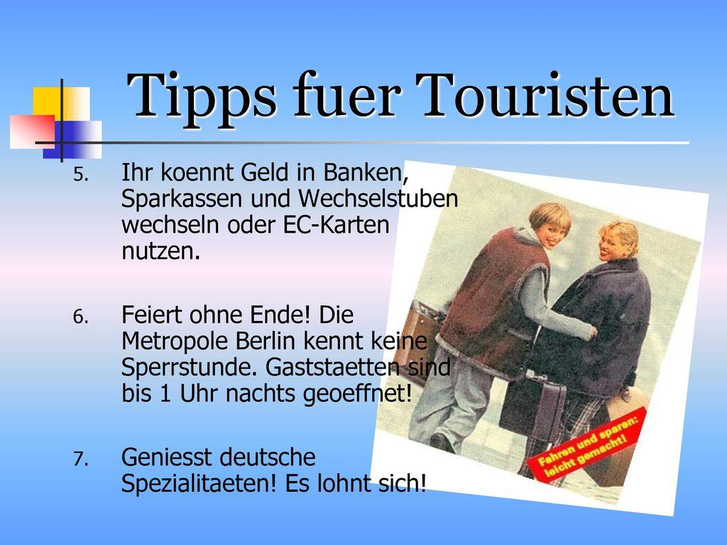 Tipps fuer Touristen Ihr koennt Geld in Banken, Sparkassen und Wechselstuben wechseln oder EC-Karten nutzen.