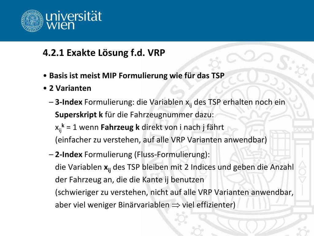 4.2.1 Exakte Lösung f.d. VRP Basis ist meist MIP Formulierung wie für das TSP. 2 Varianten.