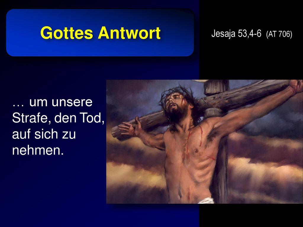 Gottes Antwort … um unsere Strafe, den Tod, auf sich zu nehmen.