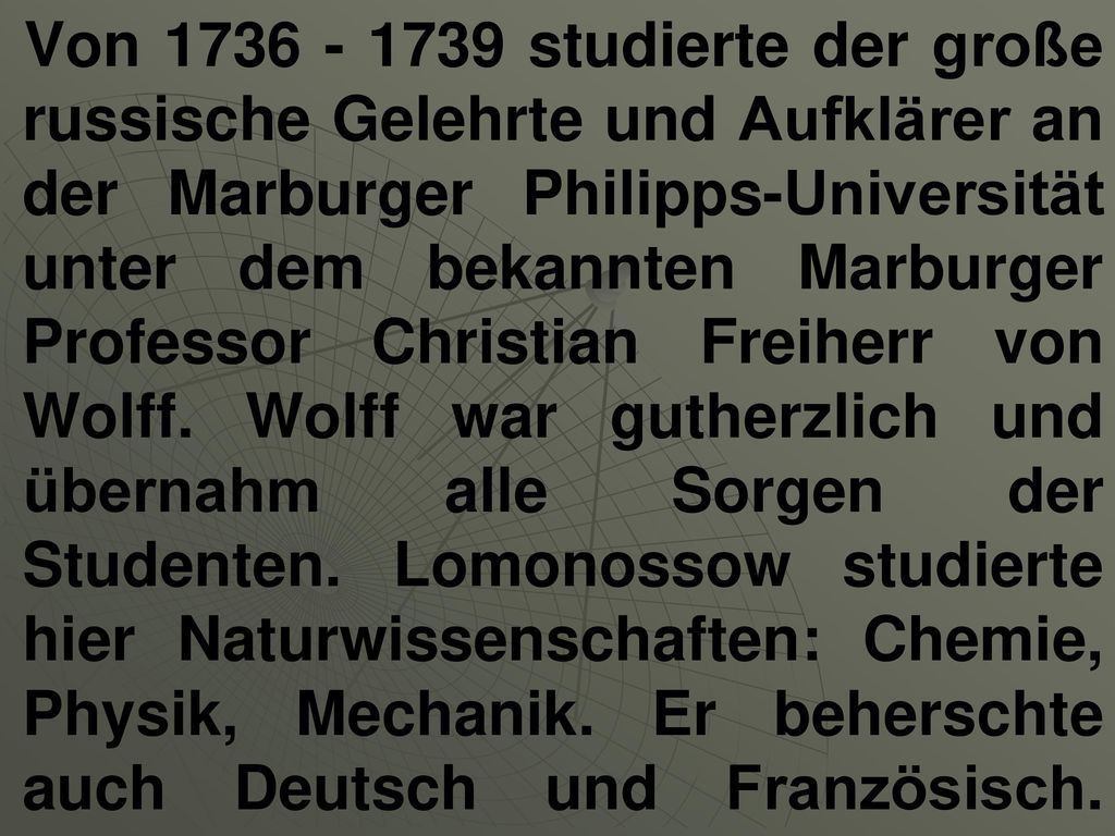 Von 1736 - 1739 studierte der große russische Gelehrte und Aufklärer an der Marburger Philipps-Universität unter dem bekannten Marburger Professor Christian Freiherr von Wolff.