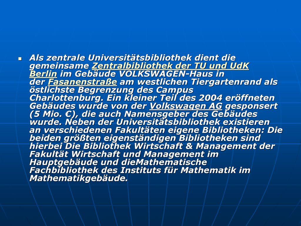 Als zentrale Universitätsbibliothek dient die gemeinsame Zentralbibliothek der TU und UdK Berlin im Gebäude VOLKSWAGEN-Haus in der Fasanenstraße am westlichen Tiergartenrand als östlichste Begrenzung des Campus Charlottenburg. Ein kleiner Teil des 2004 eröffneten Gebäudes wurde von der Volkswagen AG gesponsert (5 Mio.