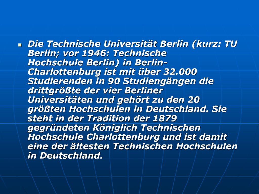 Die Technische Universität Berlin (kurz: TU Berlin; vor 1946: Technische Hochschule Berlin) in Berlin-Charlottenburg ist mit über 32.000 Studierenden in 90 Studiengängen die drittgrößte der vier Berliner Universitäten und gehört zu den 20 größten Hochschulen in Deutschland.