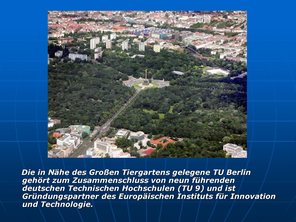 Die in Nähe des Großen Tiergartens gelegene TU Berlin gehört zum Zusammenschluss von neun führenden deutschen Technischen Hochschulen (TU 9) und ist Gründungspartner des Europäischen Instituts für Innovation und Technologie.