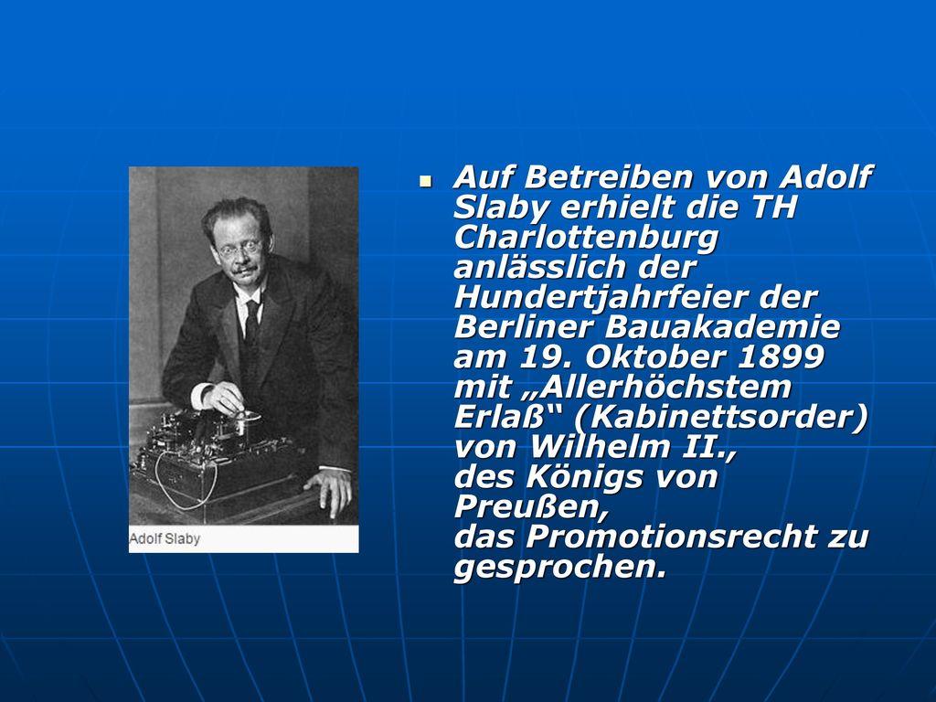 """Auf Betreiben von Adolf Slaby erhielt die TH Charlottenburg anlässlich der Hundertjahrfeier der Berliner Bauakademie am 19. Oktober 1899 mit """"Allerhöchstem Erlaß (Kabinettsorder) von Wilhelm II., des Königs von Preußen, das Promotionsrecht zugesprochen."""