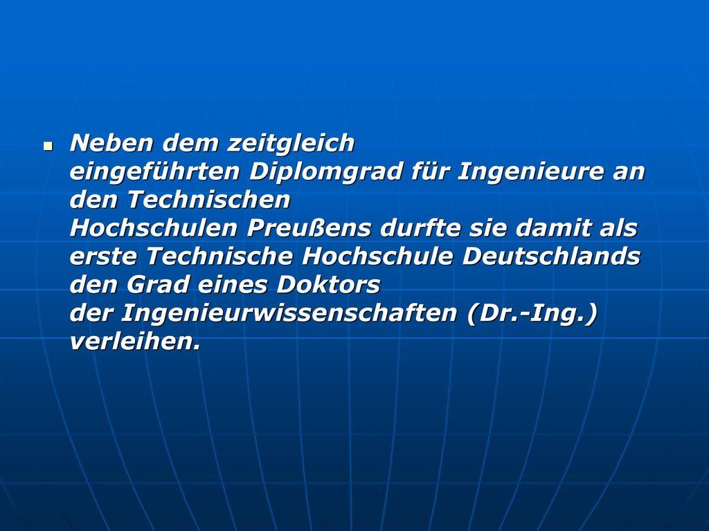 Neben dem zeitgleich eingeführten Diplomgrad für Ingenieure an den Technischen Hochschulen Preußens durfte sie damit als erste Technische Hochschule Deutschlands den Grad eines Doktors der Ingenieurwissenschaften (Dr.-Ing.) verleihen.