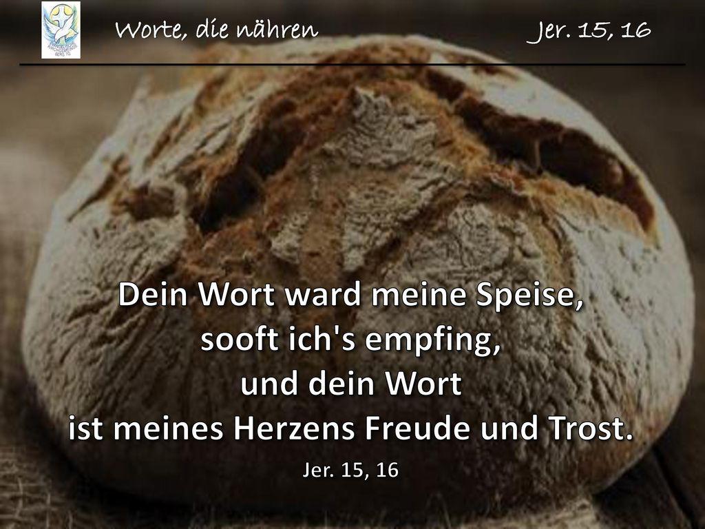 Worte, die nähren Jer. 15, 16 Dein Wort ward meine Speise, sooft ich s empfing, und dein Wort ist meines Herzens Freude und Trost.