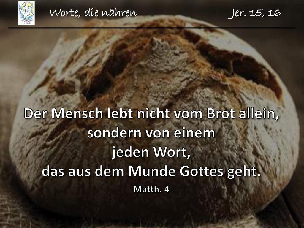 Worte, die nähren Jer. 15, 16 Der Mensch lebt nicht vom Brot allein, sondern von einem jeden Wort, das aus dem Munde Gottes geht.