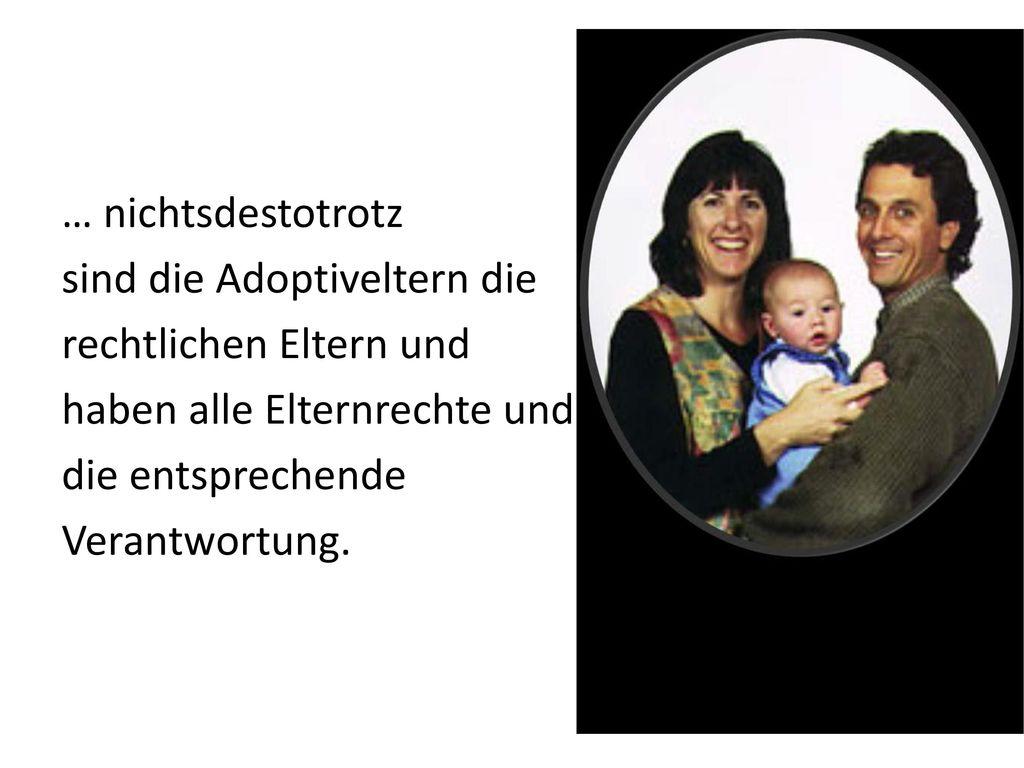 … nichtsdestotrotz sind die Adoptiveltern die rechtlichen Eltern und haben alle Elternrechte und die entsprechende Verantwortung.