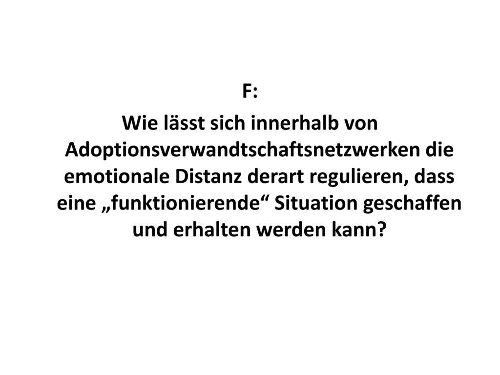 """F: Wie lässt sich innerhalb von Adoptionsverwandtschaftsnetzwerken die emotionale Distanz derart regulieren, dass eine """"funktionierende Situation geschaffen und erhalten werden kann"""
