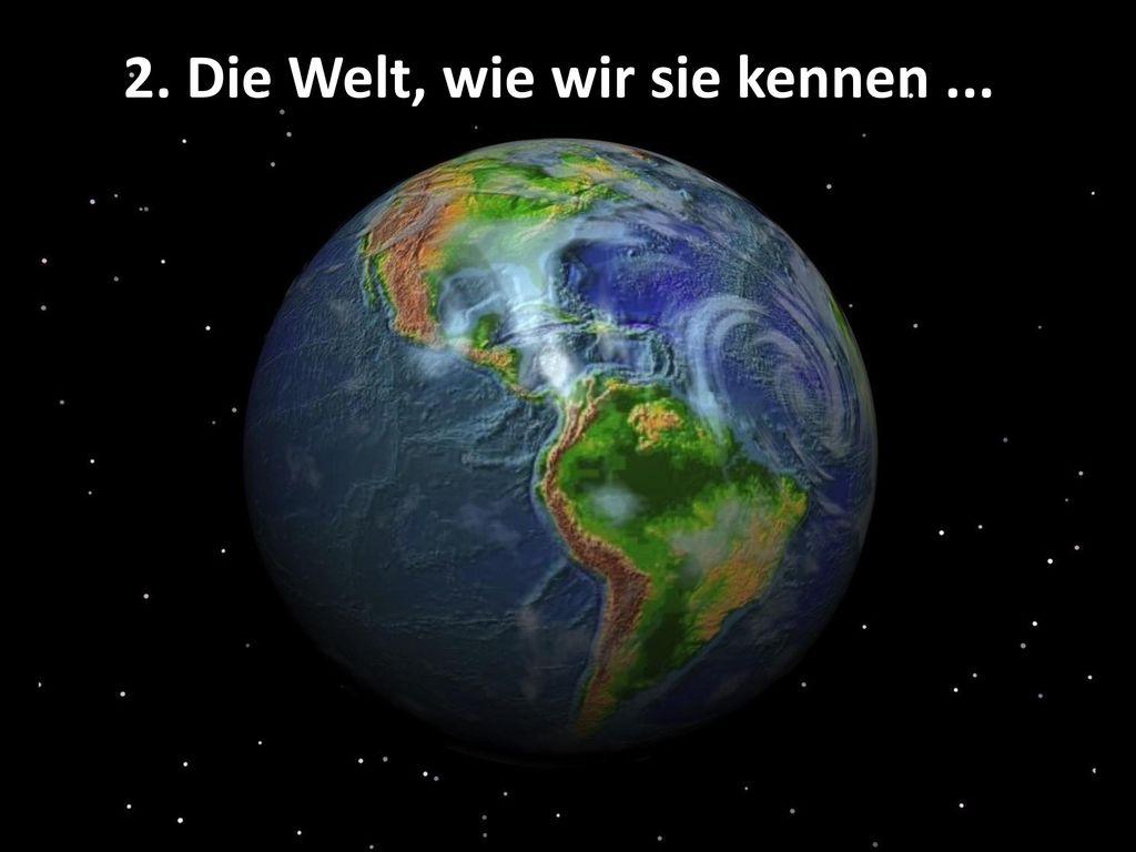 2. Die Welt, wie wir sie kennen ...