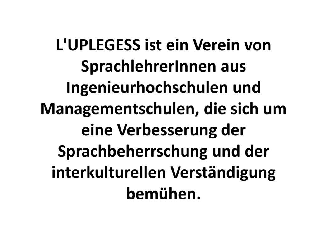 L UPLEGESS ist ein Verein von SprachlehrerInnen aus Ingenieurhochschulen und Managementschulen, die sich um eine Verbesserung der Sprachbeherrschung und der interkulturellen Verständigung bemühen.