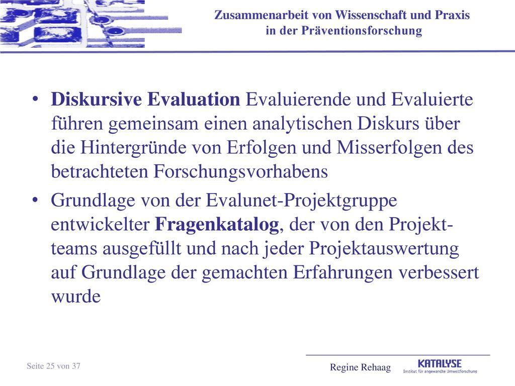 Diskursive Evaluation Evaluierende und Evaluierte führen gemeinsam einen analytischen Diskurs über die Hintergründe von Erfolgen und Misserfolgen des betrachteten Forschungsvorhabens