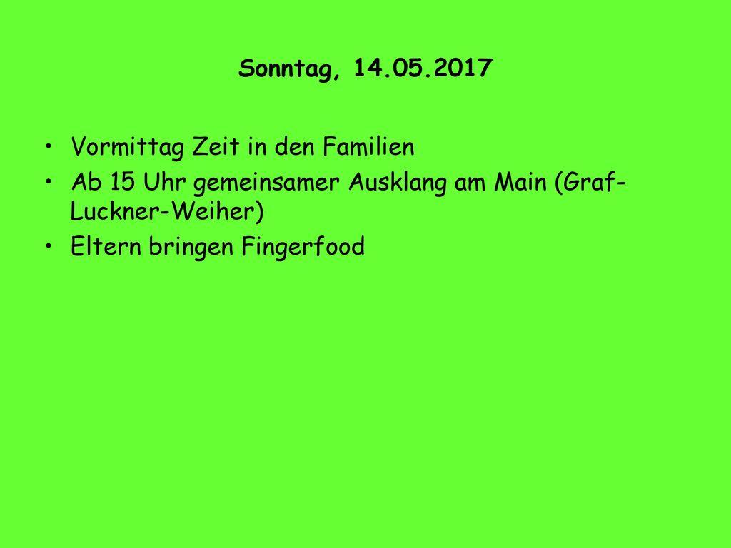 Sonntag, 14.05.2017 Vormittag Zeit in den Familien. Ab 15 Uhr gemeinsamer Ausklang am Main (Graf- Luckner-Weiher)