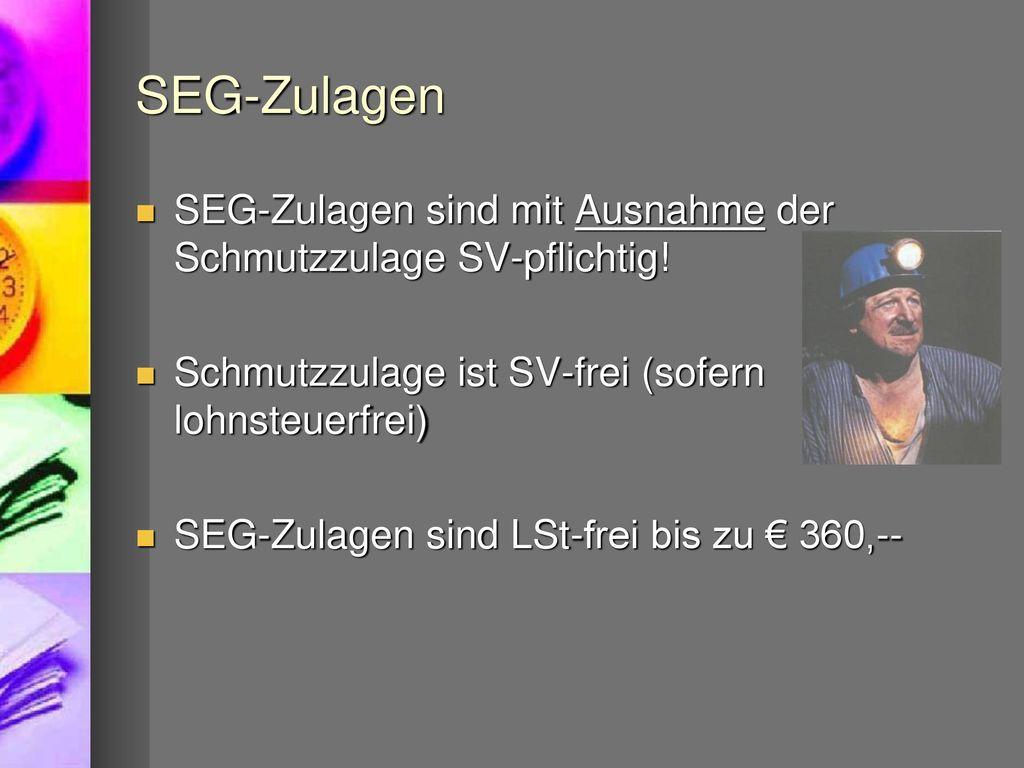 SEG-Zulagen SEG-Zulagen sind mit Ausnahme der Schmutzzulage SV-pflichtig! Schmutzzulage ist SV-frei (sofern lohnsteuerfrei)