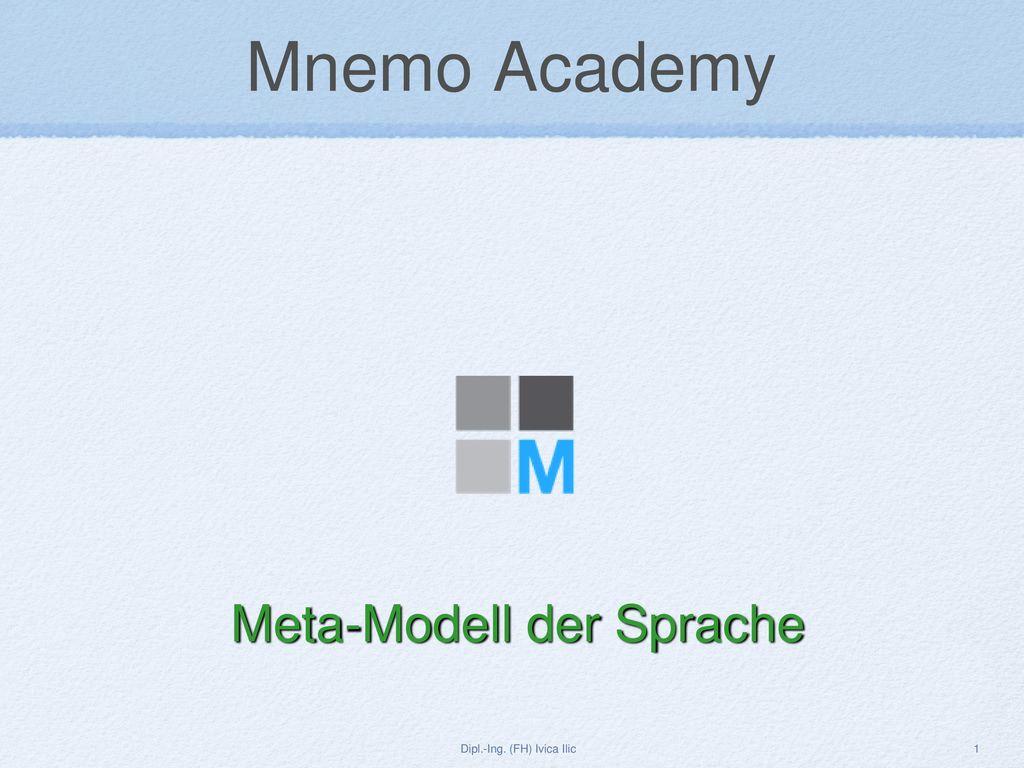 Mnemo Academy Meta-Modell der Sprache Dipl.-Ing. (FH) Ivica Ilic 1