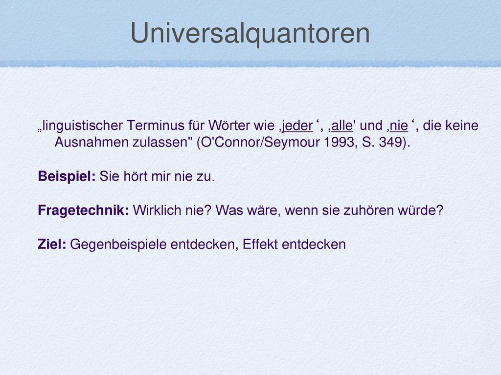 """Universalquantoren """"linguistischer Terminus für Wörter wie 'jeder', ,alle und 'nie', die keine Ausnahmen zulassen (O Connor/Seymour 1993, S. 349)."""