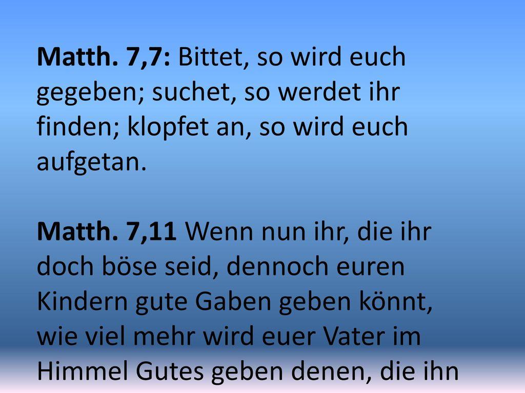 Matth. 7,7: Bittet, so wird euch gegeben; suchet, so werdet ihr finden; klopfet an, so wird euch aufgetan.