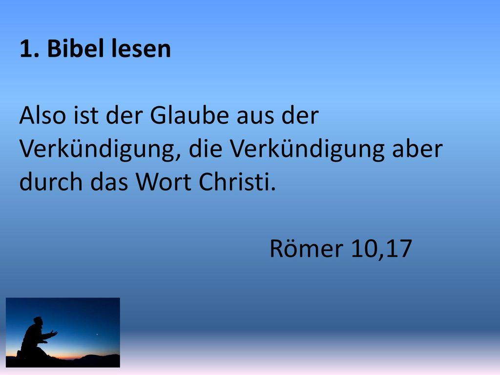 1. Bibel lesen Also ist der Glaube aus der Verkündigung, die Verkündigung aber durch das Wort Christi.