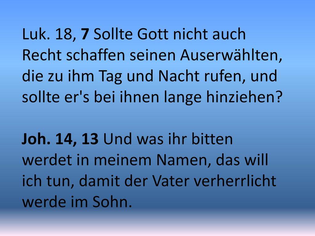 Luk. 18, 7 Sollte Gott nicht auch Recht schaffen seinen Auserwählten, die zu ihm Tag und Nacht rufen, und sollte er s bei ihnen lange hinziehen