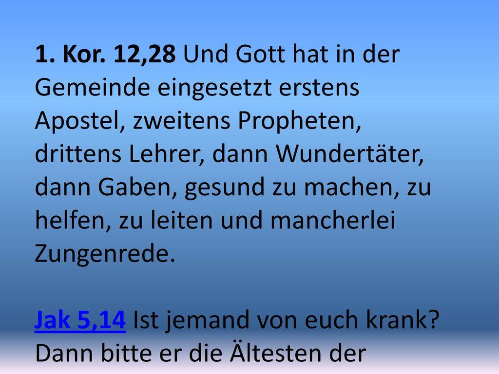 1. Kor. 12,28 Und Gott hat in der Gemeinde eingesetzt erstens Apostel, zweitens Propheten, drittens Lehrer, dann Wundertäter, dann Gaben, gesund zu machen, zu helfen, zu leiten und mancherlei Zungenrede.