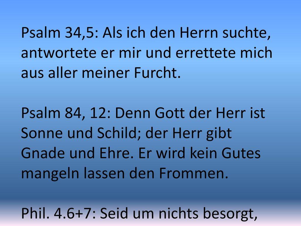 Psalm 34,5: Als ich den Herrn suchte, antwortete er mir und errettete mich aus aller meiner Furcht.