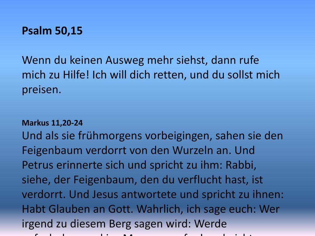 Psalm 50,15 Wenn du keinen Ausweg mehr siehst, dann rufe mich zu Hilfe! Ich will dich retten, und du sollst mich preisen.
