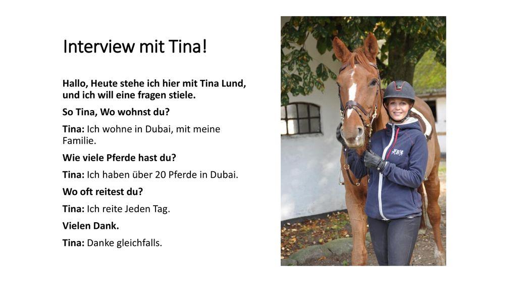 Interview mit Tina! Hallo, Heute stehe ich hier mit Tina Lund, und ich will eine fragen stiele. So Tina, Wo wohnst du