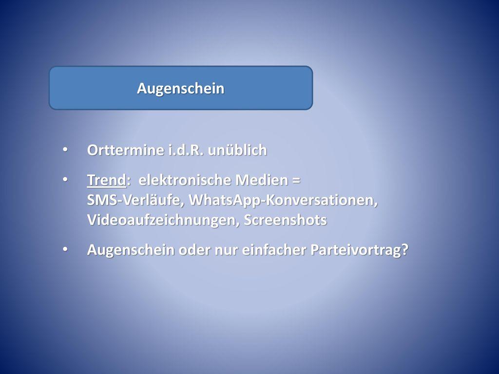 Augenschein Orttermine i.d.R. unüblich. Trend: elektronische Medien = SMS-Verläufe, WhatsApp-Konversationen, Videoaufzeichnungen, Screenshots.