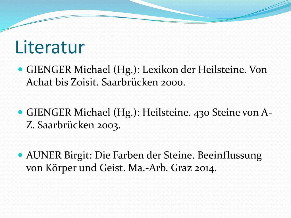 Literatur GIENGER Michael (Hg.): Lexikon der Heilsteine. Von Achat bis Zoisit. Saarbrücken 2000.