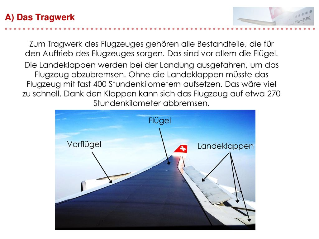 A) Das Tragwerk Zum Tragwerk des Flugzeuges gehören alle Bestandteile, die für den Auftrieb des Flugzeuges sorgen. Das sind vor allem die Flügel.
