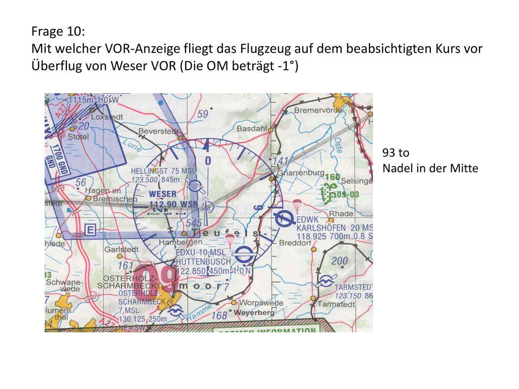 Frage 10: Mit welcher VOR-Anzeige fliegt das Flugzeug auf dem beabsichtigten Kurs vor Überflug von Weser VOR (Die OM beträgt -1°)