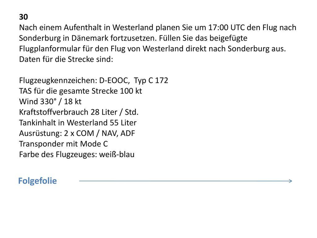 30 Nach einem Aufenthalt in Westerland planen Sie um 17:00 UTC den Flug nach Sonderburg in Dänemark fortzusetzen. Füllen Sie das beigefügte Flugplanformular für den Flug von Westerland direkt nach Sonderburg aus. Daten für die Strecke sind: Flugzeugkennzeichen: D-EOOC, Typ C 172 TAS für die gesamte Strecke 100 kt Wind 330° / 18 kt Kraftstoffverbrauch 28 Liter / Std. Tankinhalt in Westerland 55 Liter Ausrüstung: 2 x COM / NAV, ADF Transponder mit Mode C Farbe des Flugzeuges: weiß-blau