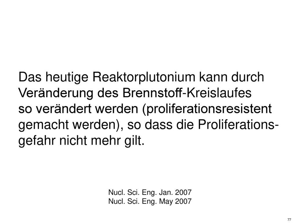 Das heutige Reaktorplutonium kann durch Veränderung des Brennstoff-Kreislaufes so verändert werden (proliferationsresistent gemacht werden), so dass die Proliferations- gefahr nicht mehr gilt.