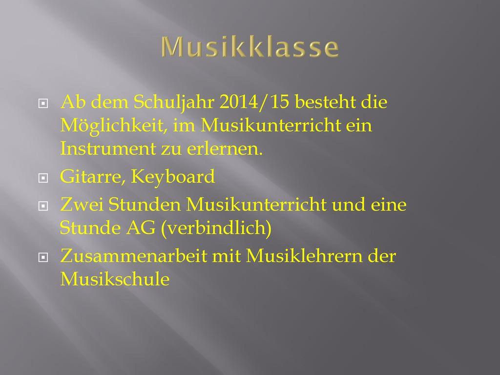 Musikklasse Ab dem Schuljahr 2014/15 besteht die Möglichkeit, im Musikunterricht ein Instrument zu erlernen.