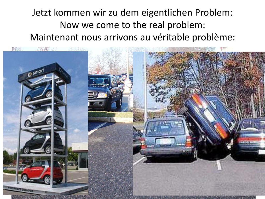 Jetzt kommen wir zu dem eigentlichen Problem: Now we come to the real problem: Maintenant nous arrivons au véritable problème: