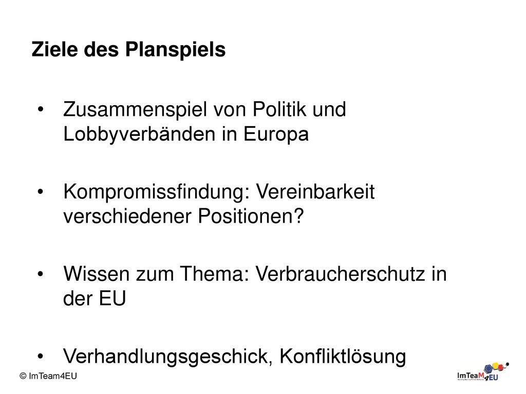 Ziele des Planspiels Zusammenspiel von Politik und Lobbyverbänden in Europa. Kompromissfindung: Vereinbarkeit verschiedener Positionen
