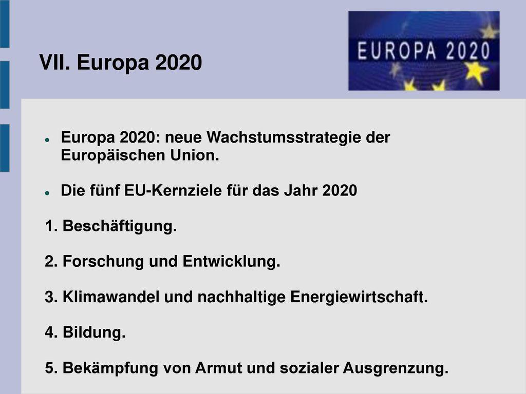 VII. Europa 2020 Europa 2020: neue Wachstumsstrategie der Europäischen Union. Die fünf EU-Kernziele für das Jahr 2020.