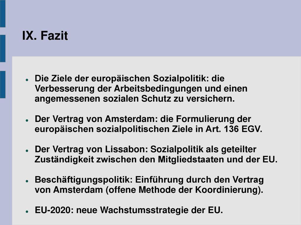 IX. Fazit Die Ziele der europäischen Sozialpolitik: die Verbesserung der Arbeitsbedingungen und einen angemessenen sozialen Schutz zu versichern.