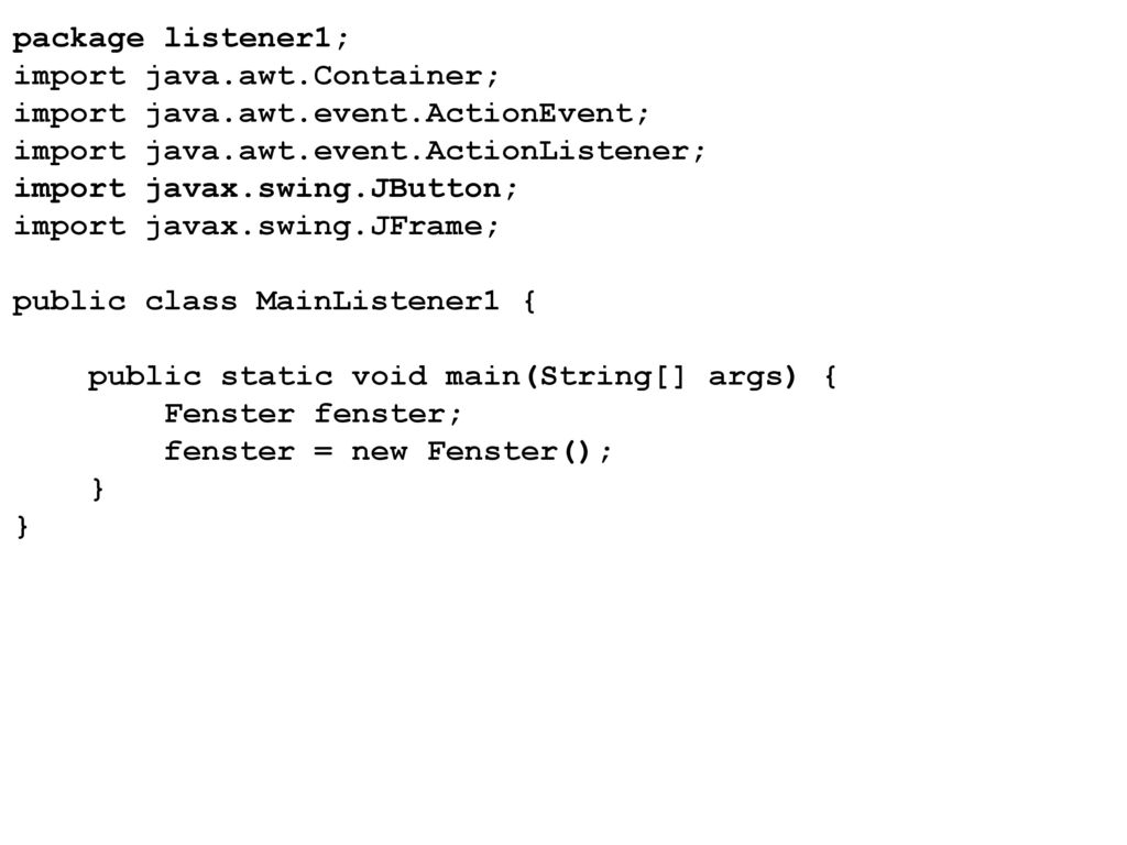 package listener1; import java.awt.Container; import java.awt.event.ActionEvent; import java.awt.event.ActionListener;