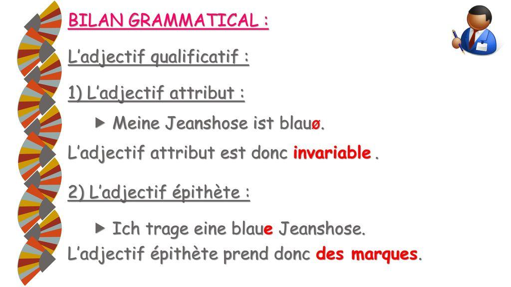 BILAN GRAMMATICAL : L'adjectif qualificatif : 1) L'adjectif attribut :  Meine Jeanshose ist blauø.