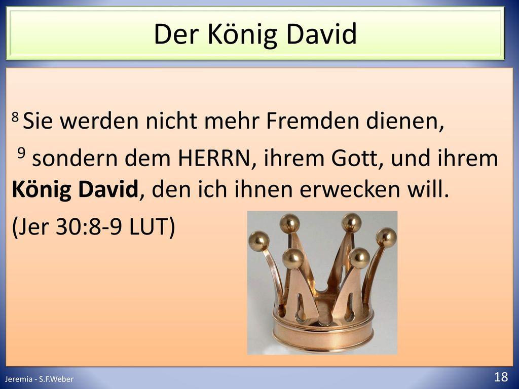 Der König David 8 Sie werden nicht mehr Fremden dienen, 9 sondern dem HERRN, ihrem Gott, und ihrem König David, den ich ihnen erwecken will.