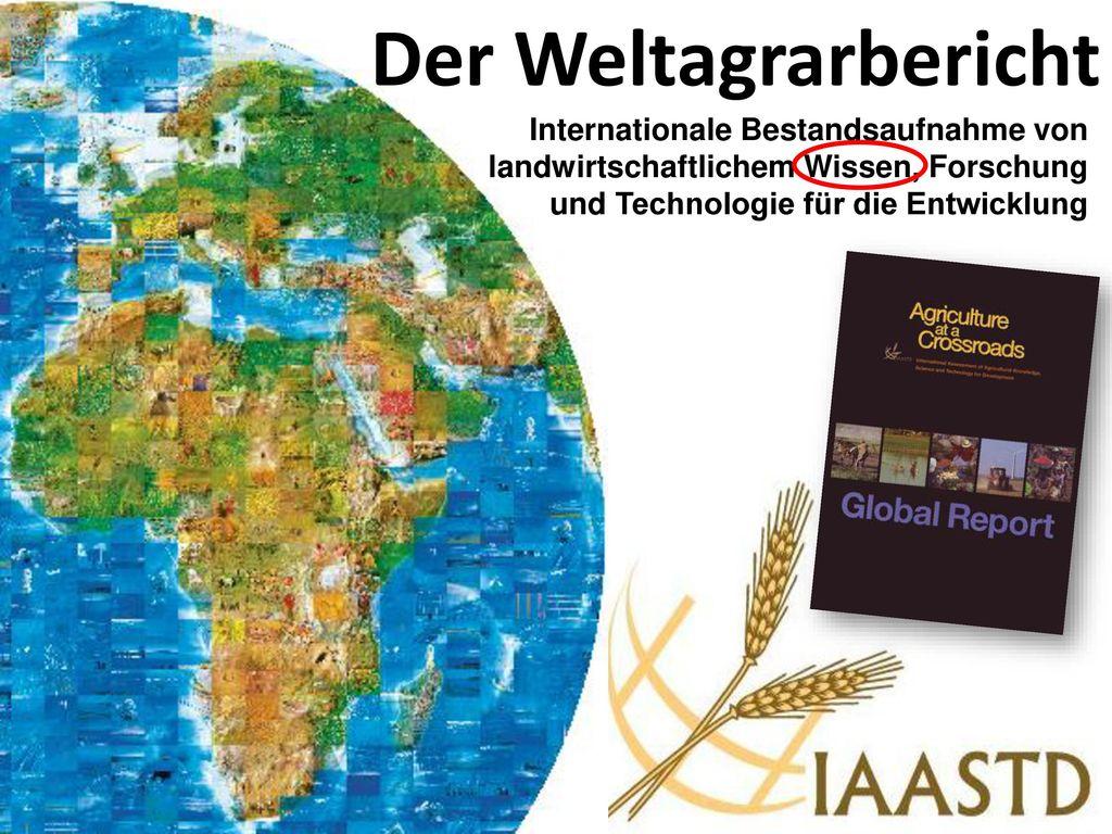 Der Weltagrarbericht Internationale Bestandsaufnahme von landwirtschaftlichem Wissen, Forschung und Technologie für die Entwicklung.