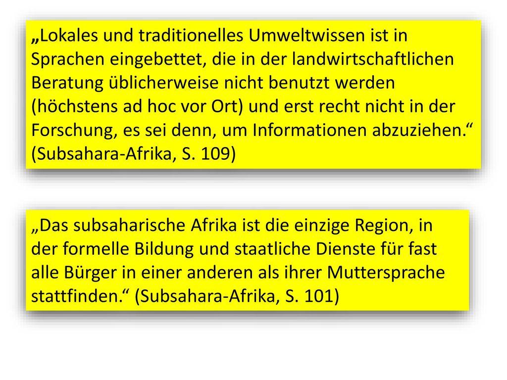 """""""Lokales und traditionelles Umweltwissen ist in Sprachen eingebettet, die in der landwirtschaftlichen Beratung üblicherweise nicht benutzt werden (höchstens ad hoc vor Ort) und erst recht nicht in der Forschung, es sei denn, um Informationen abzuziehen. (Subsahara-Afrika, S. 109)"""