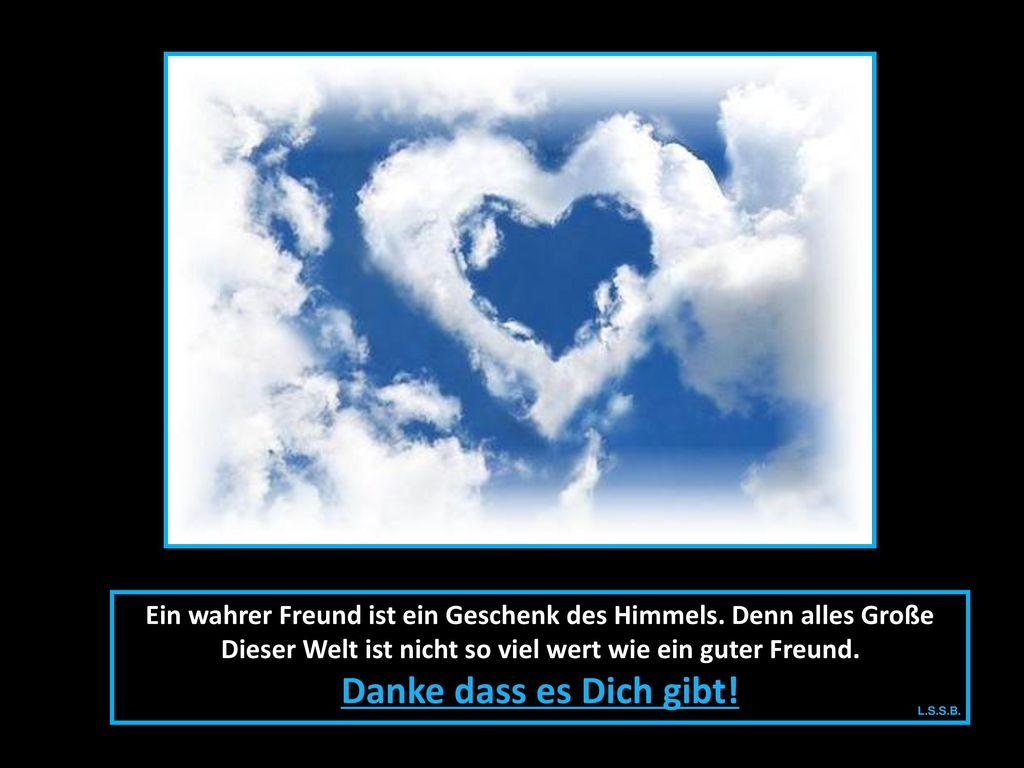 Ein wahrer Freund ist ein Geschenk des Himmels. Denn alles Große