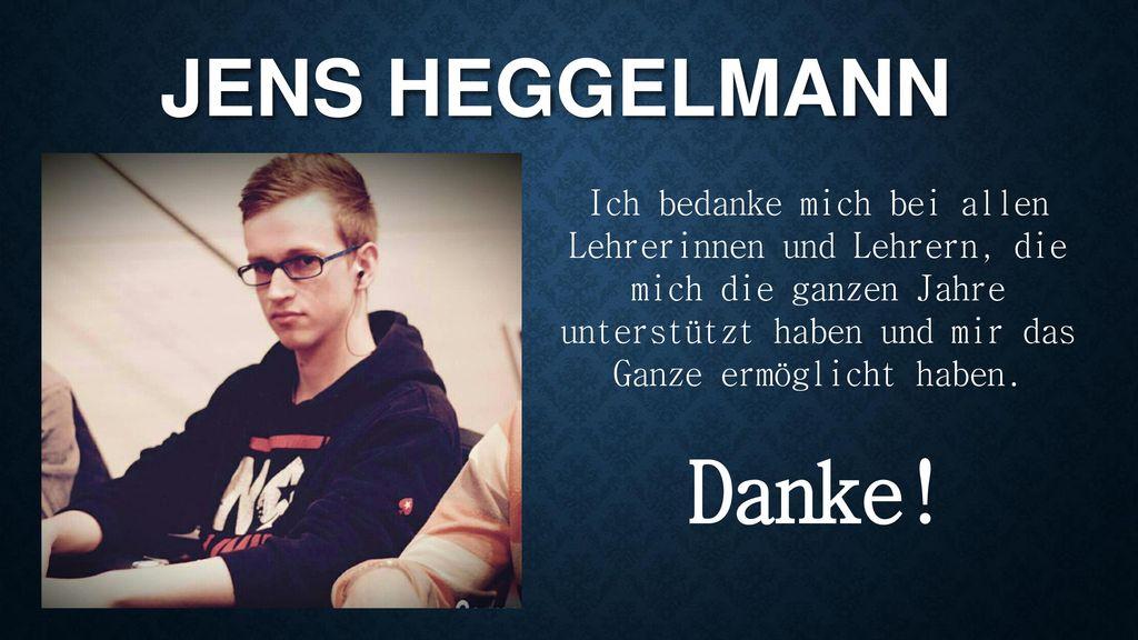 Jens Heggelmann Ich bedanke mich bei allen Lehrerinnen und Lehrern, die mich die ganzen Jahre unterstützt haben und mir das Ganze ermöglicht haben.